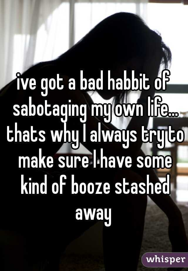 ive got a bad habbit of sabotaging my own life... thats why I always try to make sure I have some kind of booze stashed away