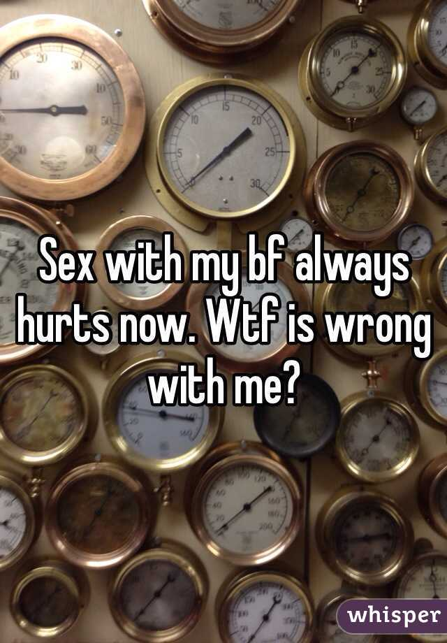 Sex with my bf always hurts now. Wtf is wrong with me?
