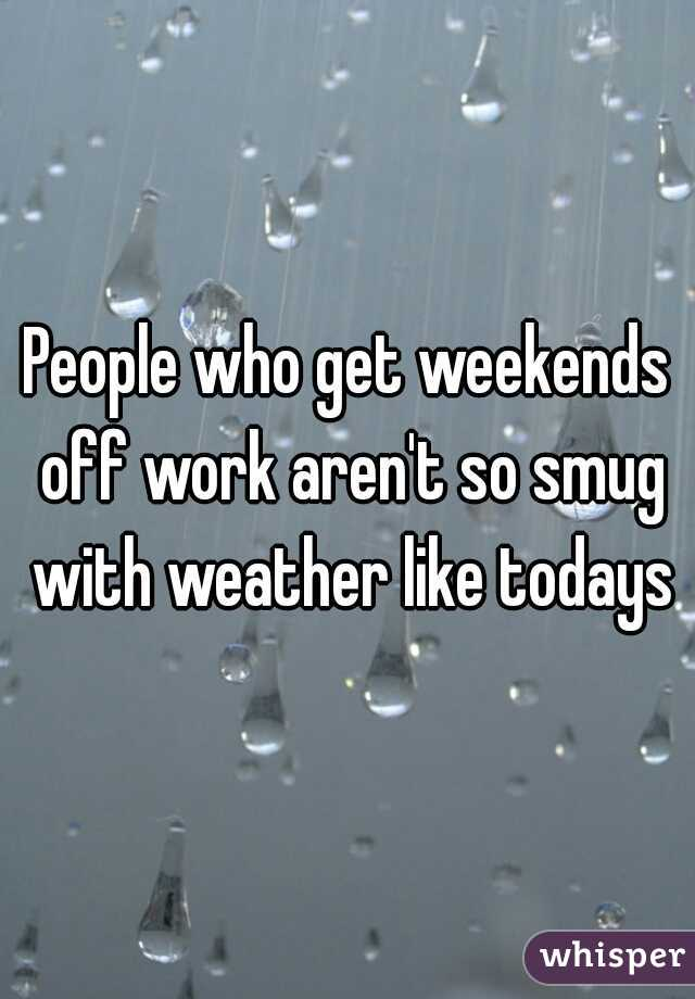 People who get weekends off work aren't so smug with weather like todays