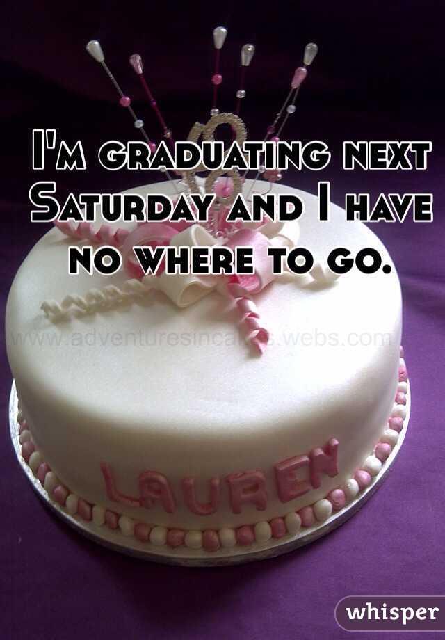 I'm graduating next Saturday and I have no where to go.