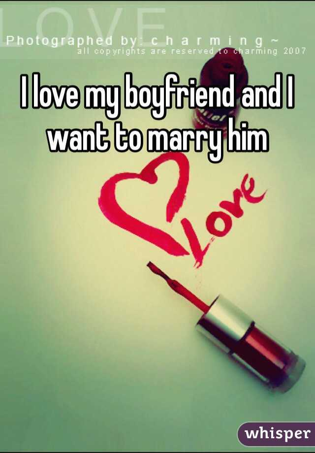 I love my boyfriend and I want to marry him