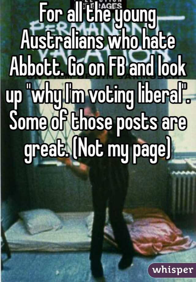 """For all the young Australians who hate Abbott. Go on FB and look up """"why I'm voting liberal"""". Some of those posts are great. (Not my page)"""