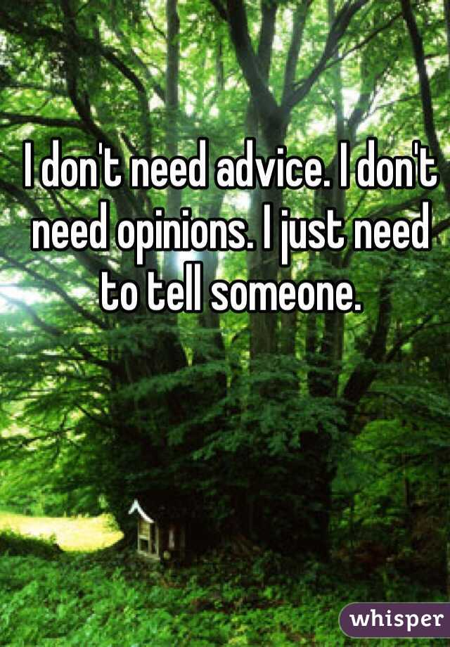 I don't need advice. I don't need opinions. I just need to tell someone.