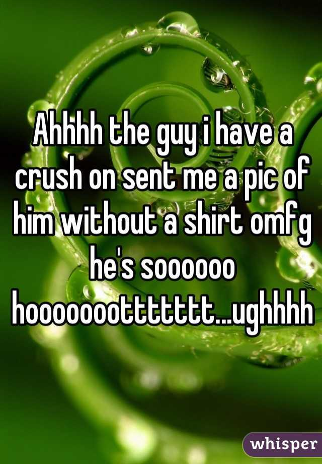 Ahhhh the guy i have a crush on sent me a pic of him without a shirt omfg he's soooooo hooooooottttttt...ughhhh