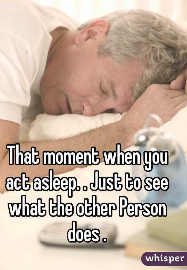 That moment when you act asleep. . Just to see what the other Person does .