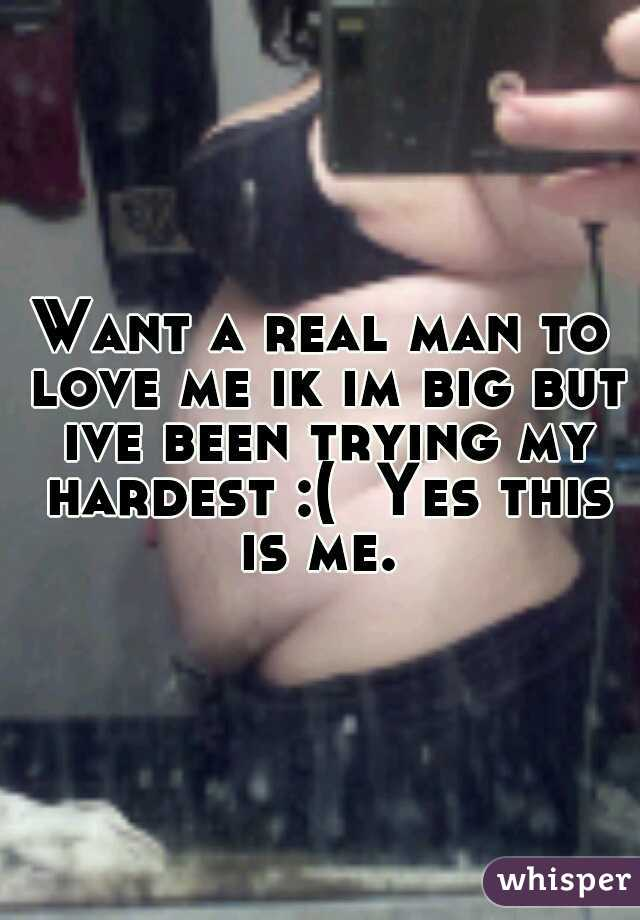 Want a real man to love me ik im big but ive been trying my hardest :(  Yes this is me.