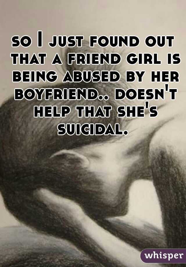 so I just found out that a friend girl is being abused by her boyfriend.. doesn't help that she's suicidal.