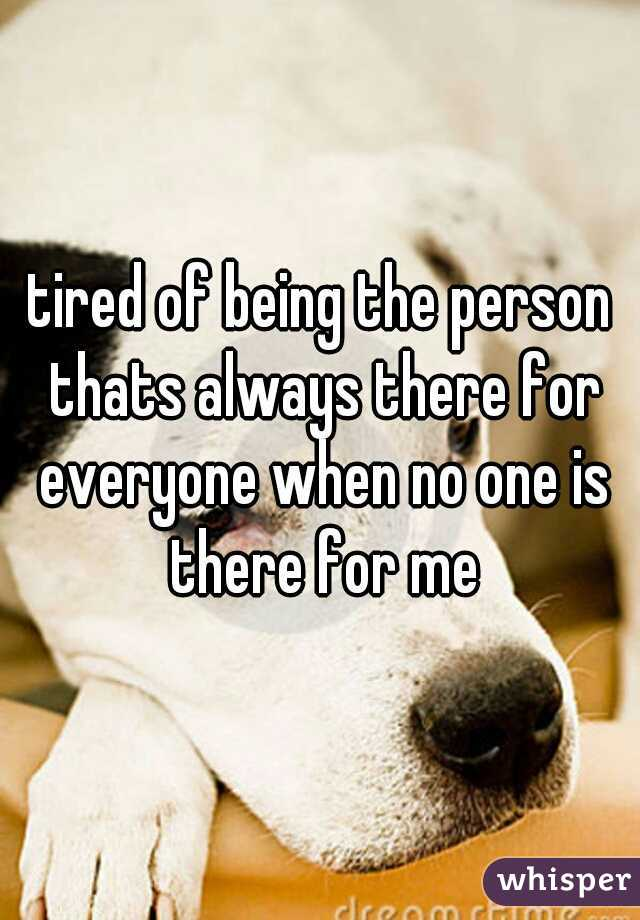 tired of being the person thats always there for everyone when no one is there for me