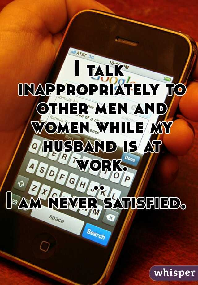 I talk inappropriately to other men and women while my husband is at work...  I am never satisfied.