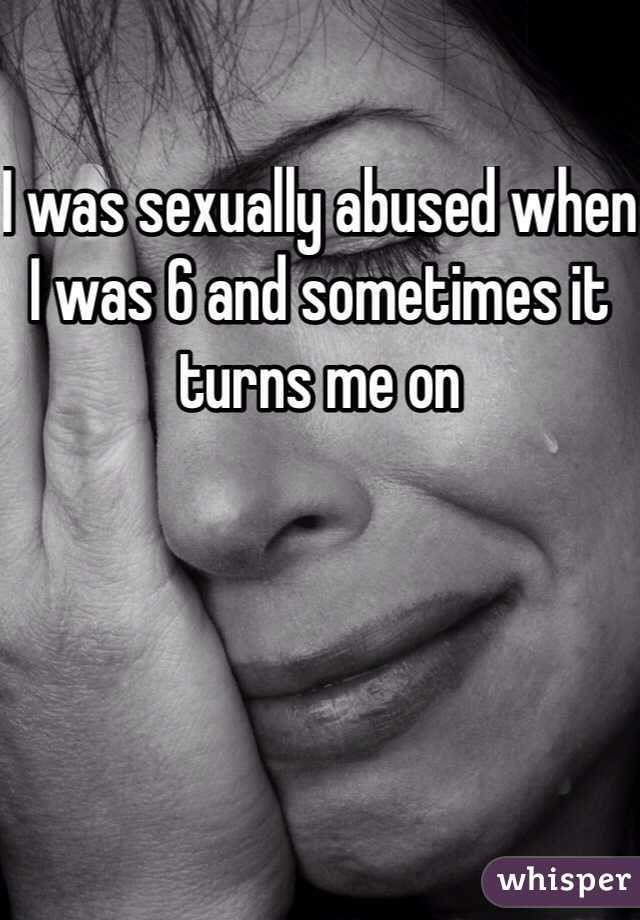 I was sexually abused when I was 6 and sometimes it turns me on