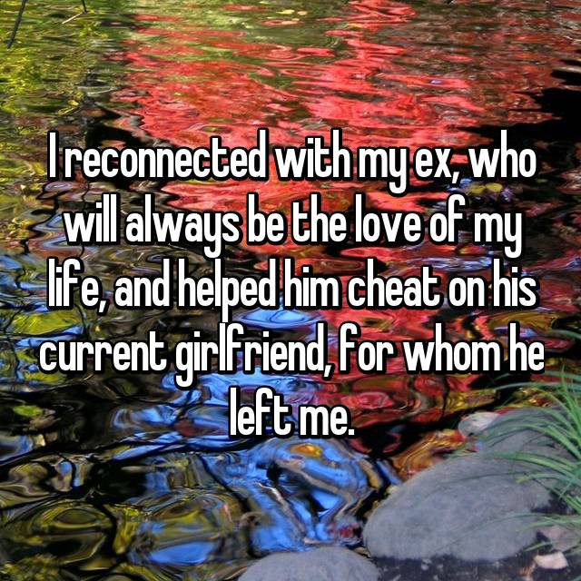 I reconnected with my ex, who will always be the love of my life, and helped him cheat on his current girlfriend, for whom he left me.