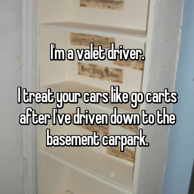 I'm a valet driver.  I treat your cars like go carts after I've driven down to the basement carpark.