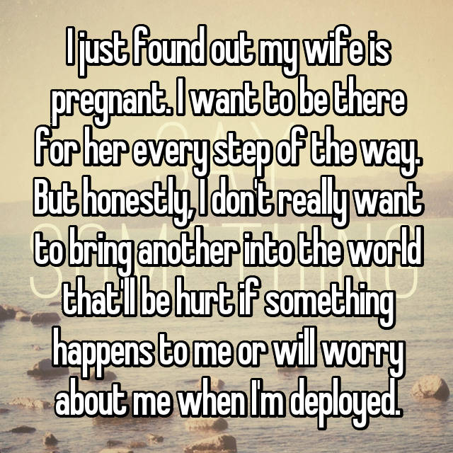 I just found out my wife is pregnant. I want to be there for her every step of the way. But honestly, I don't really want to bring another into the world that'll be hurt if something happens to me or will worry about me when I'm deployed.