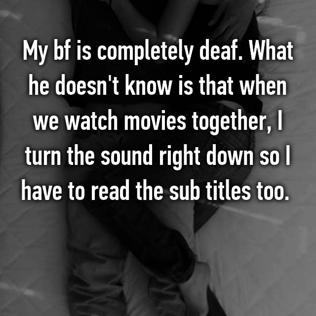 My bf is completely deaf. What he doesn't know is that when we watch movies together, I turn the sound right down so I have to read the sub titles too.