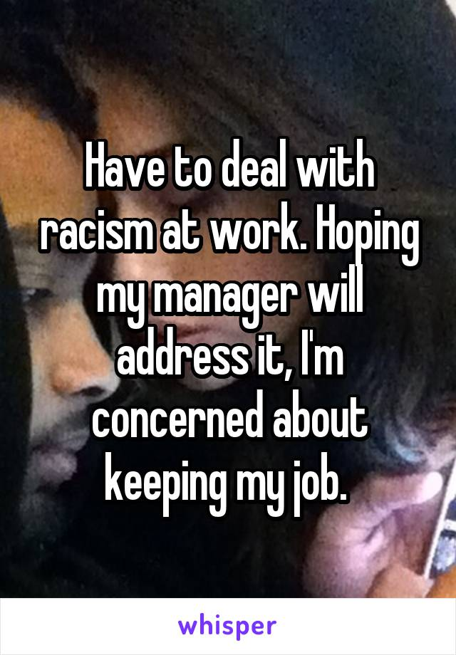 Have to deal with racism at work. Hoping my manager will address it, I'm concerned about keeping my job.