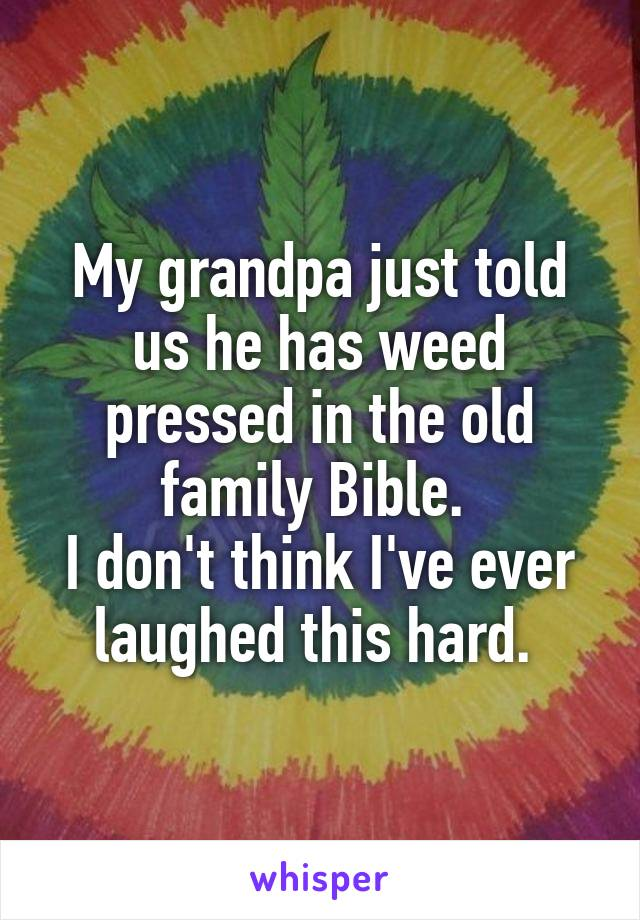 My grandpa just told us he has weed pressed in the old family Bible.  I don't think I've ever laughed this hard.