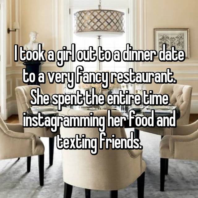 I took a girl out to a dinner date to a very fancy restaurant. She spent the entire time instagramming her food and texting friends.