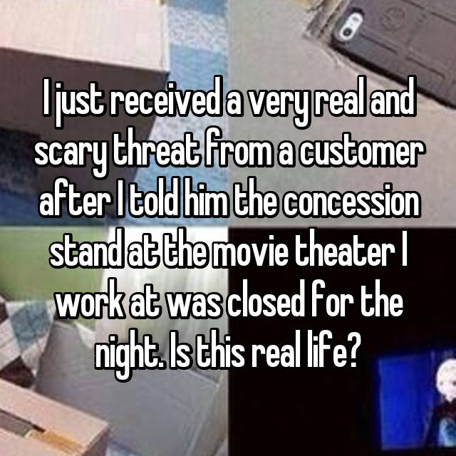 I just received a very real and scary threat from a customer after I told him the concession stand at the movie theater I work at was closed for the night. Is this real life?