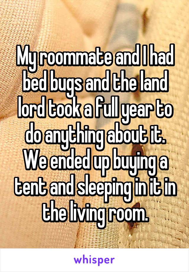 My roommate and I had bed bugs and the land lord took a full year to do anything about it. We ended up buying a tent and sleeping in it in the living room.