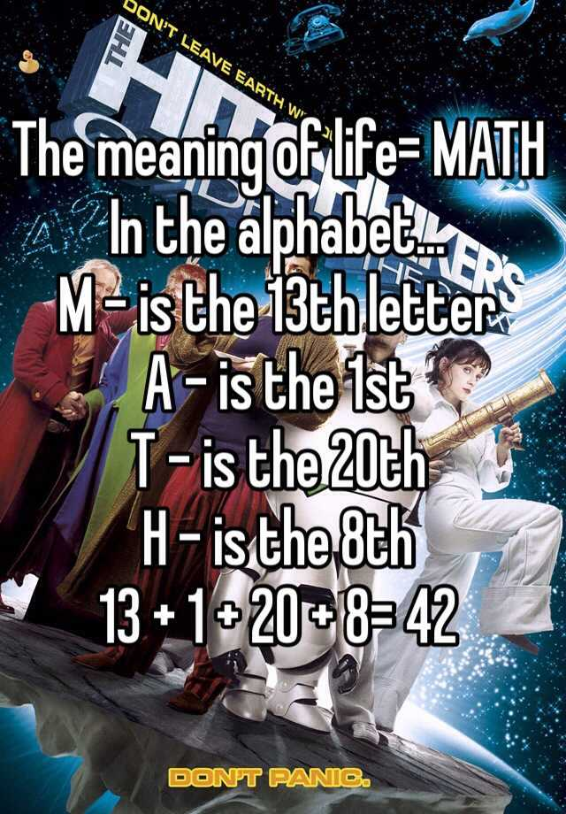 The meaning of life= MATH In the alphabet... M - is the 13th letter A - is the 1st T - is the 20th H - is the 8th 13 + 1 + 20 + 8= 42