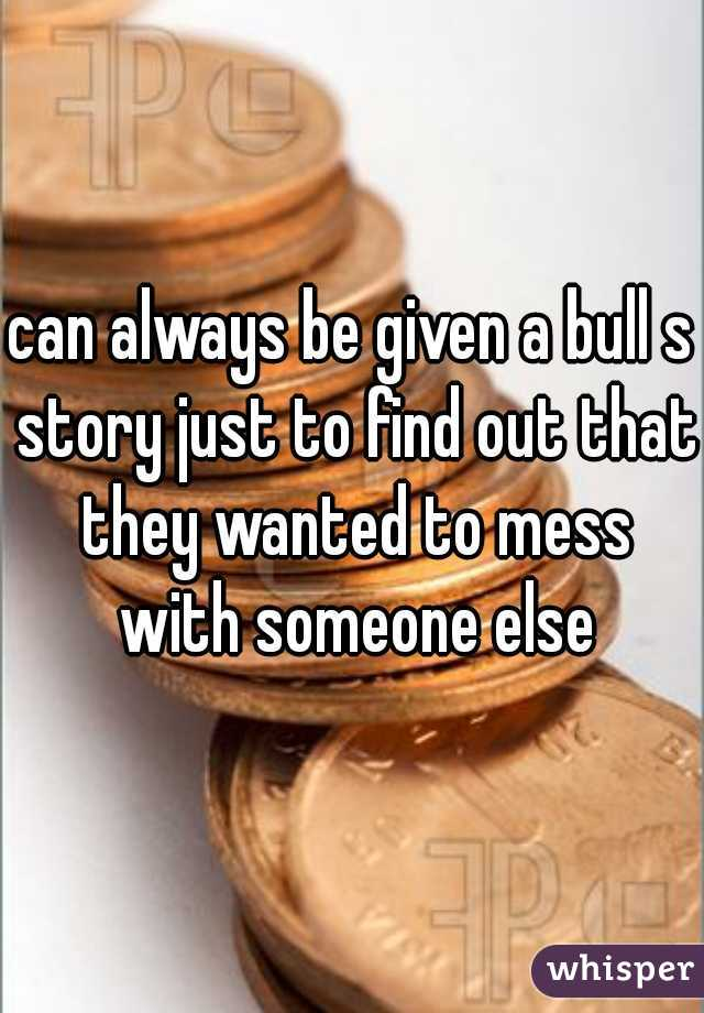 can always be given a bull s story just to find out that they wanted to mess with someone else