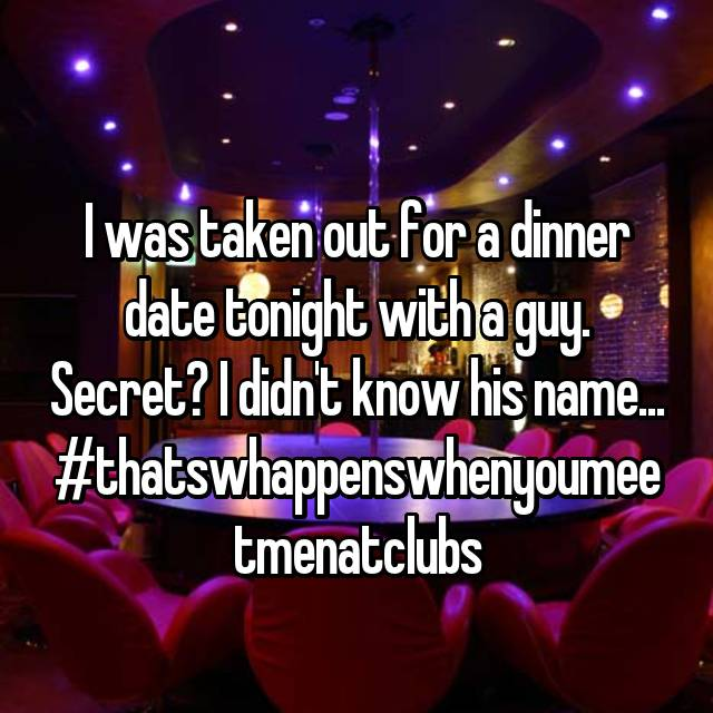 I was taken out for a dinner date tonight with a guy. Secret? I didn't know his name... #thatswhappenswhenyoumeetmenatclubs