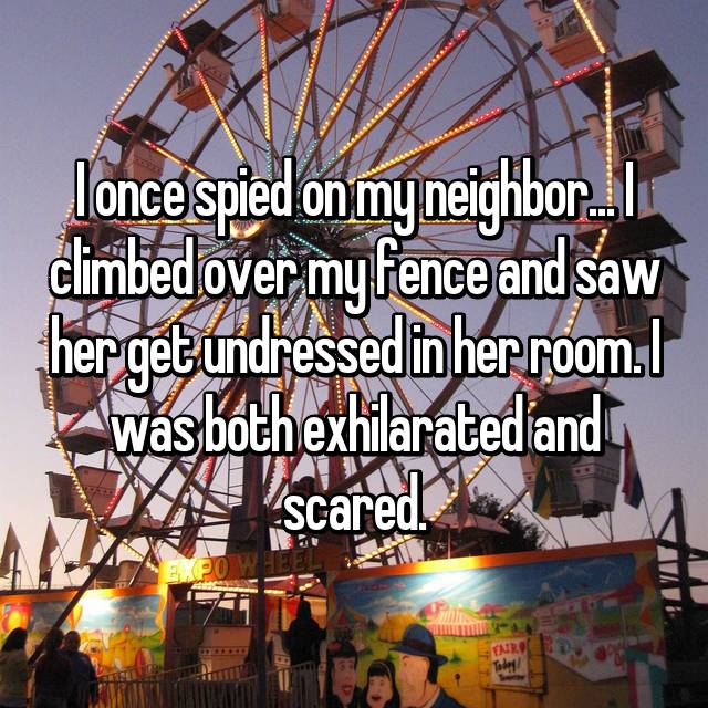 I once spied on my neighbor... I climbed over my fence and saw her get undressed in her room. I was both exhilarated and scared.