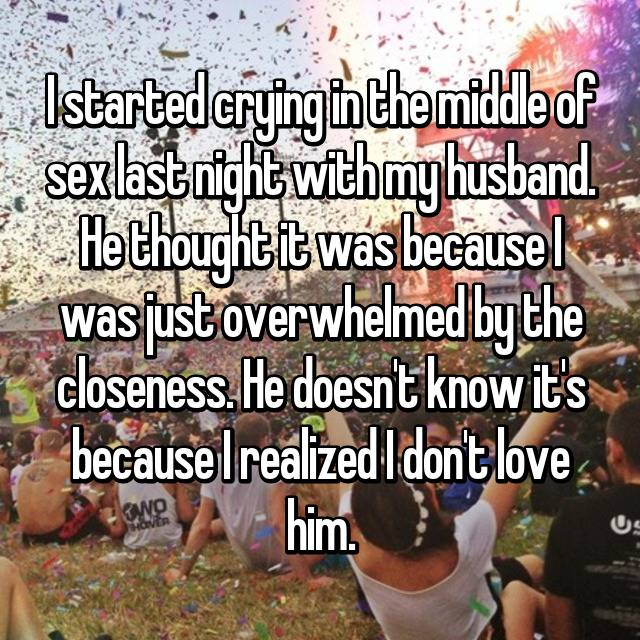 I started crying in the middle of sex last night with my husband. He thought it was because I was just overwhelmed by the closeness. He doesn't know it's because I realized I don't love him.