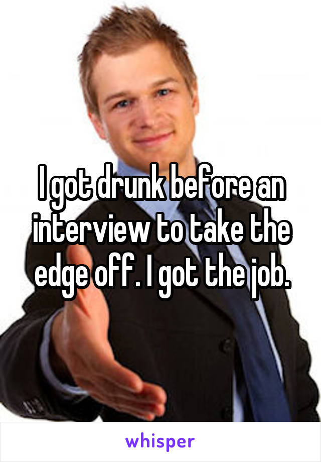 I got drunk before an interview to take the edge off. I got the job.