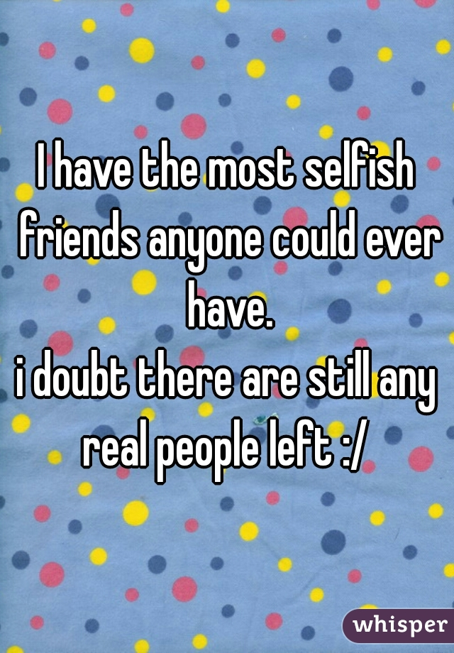 I have the most selfish friends anyone could ever have.  i doubt there are still any real people left :/