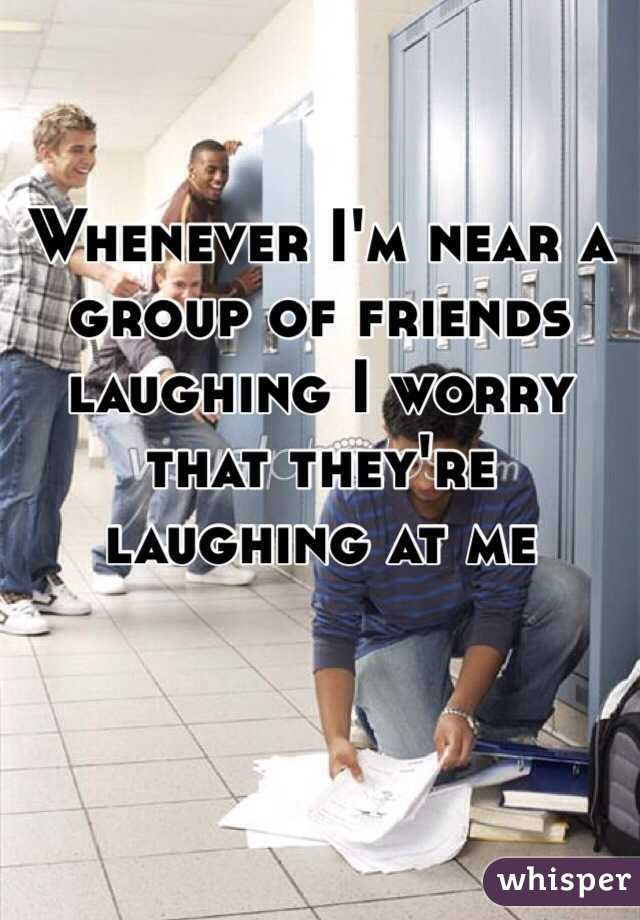 Whenever I'm near a group of friends laughing I worry that they're laughing at me