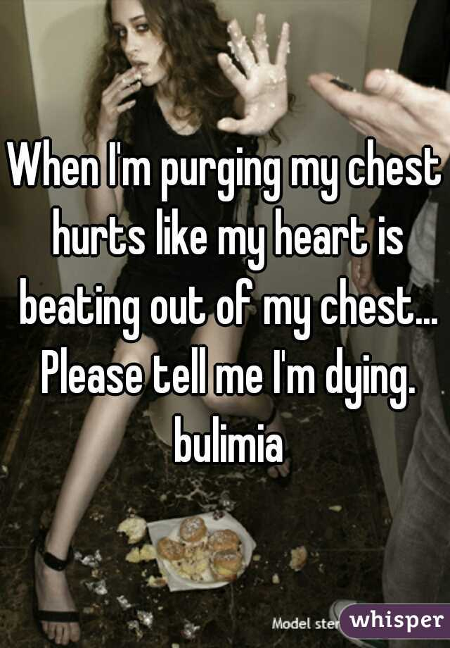 When I'm purging my chest hurts like my heart is beating out of my chest... Please tell me I'm dying. bulimia