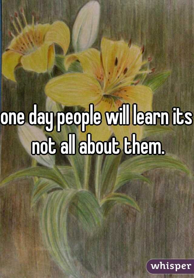 one day people will learn its not all about them.