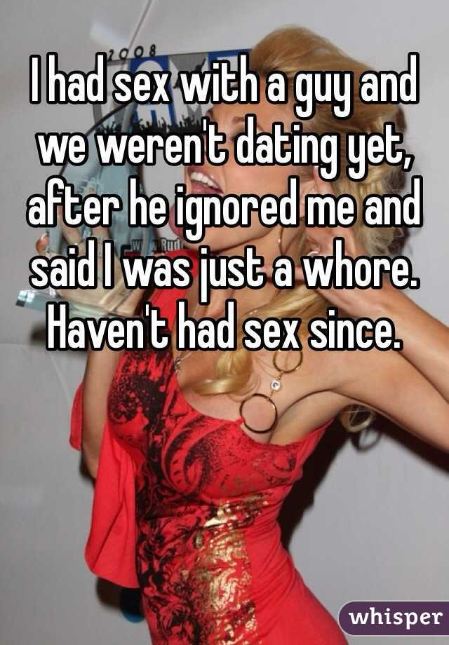 I had sex with a guy and we weren't dating yet, after he ignored me and said I was just a whore. Haven't had sex since.