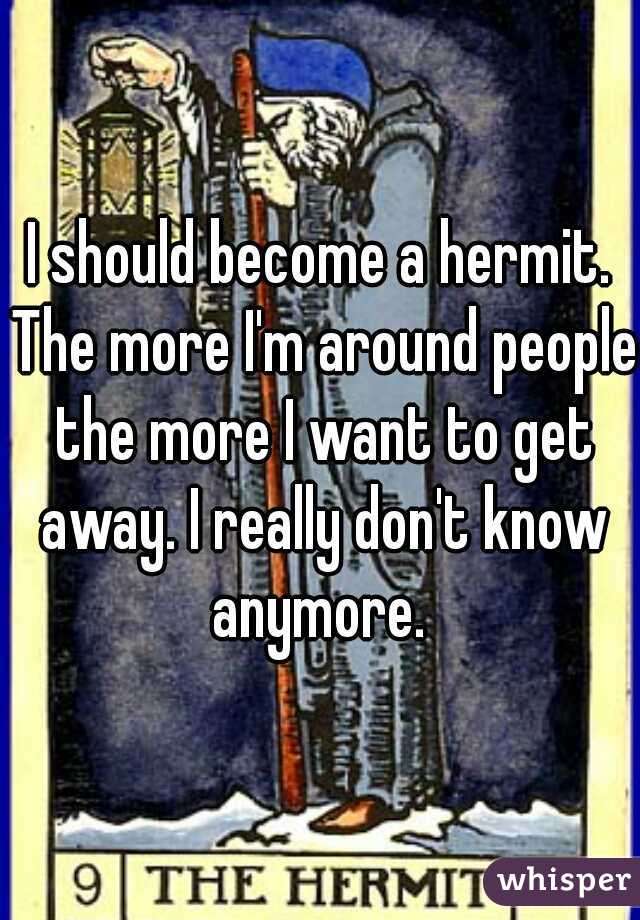 I should become a hermit. The more I'm around people the more I want to get away. I really don't know anymore.