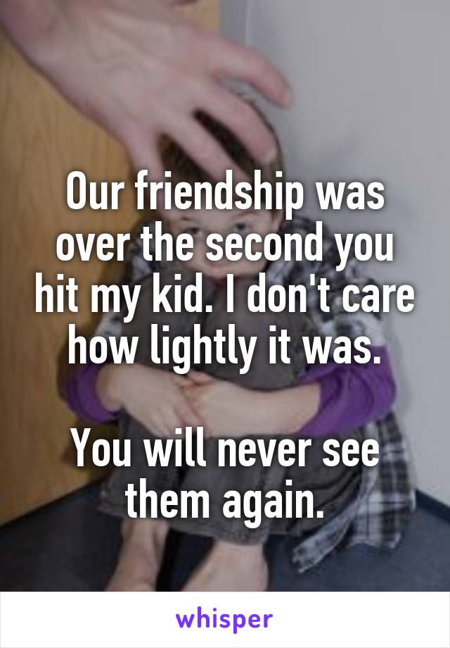 Our friendship was over the second you hit my kid. I don't care how lightly it was.  You will never see them again.