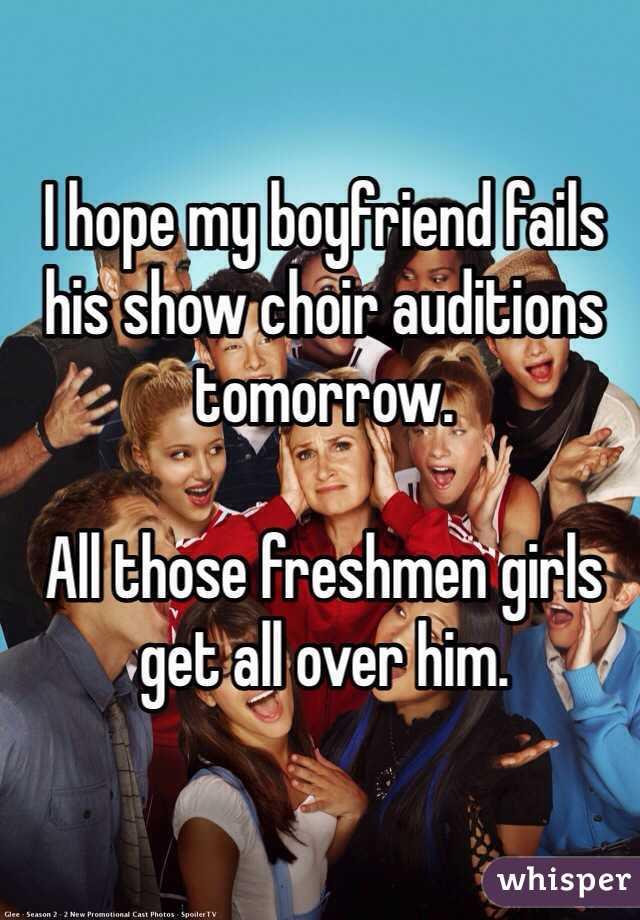 I hope my boyfriend fails his show choir auditions tomorrow.  All those freshmen girls get all over him.
