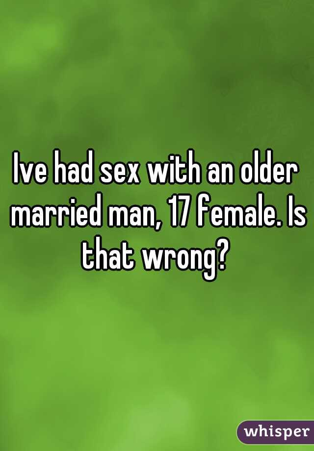 Ive had sex with an older married man, 17 female. Is that wrong?