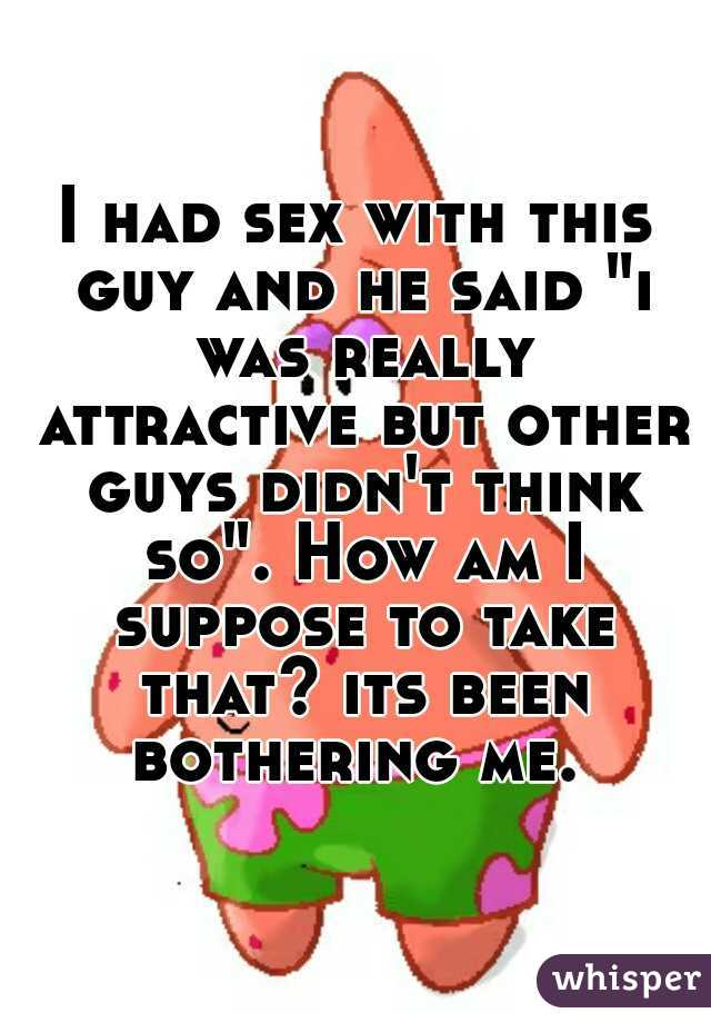 """I had sex with this guy and he said """"i was really attractive but other guys didn't think so"""". How am I suppose to take that? its been bothering me."""