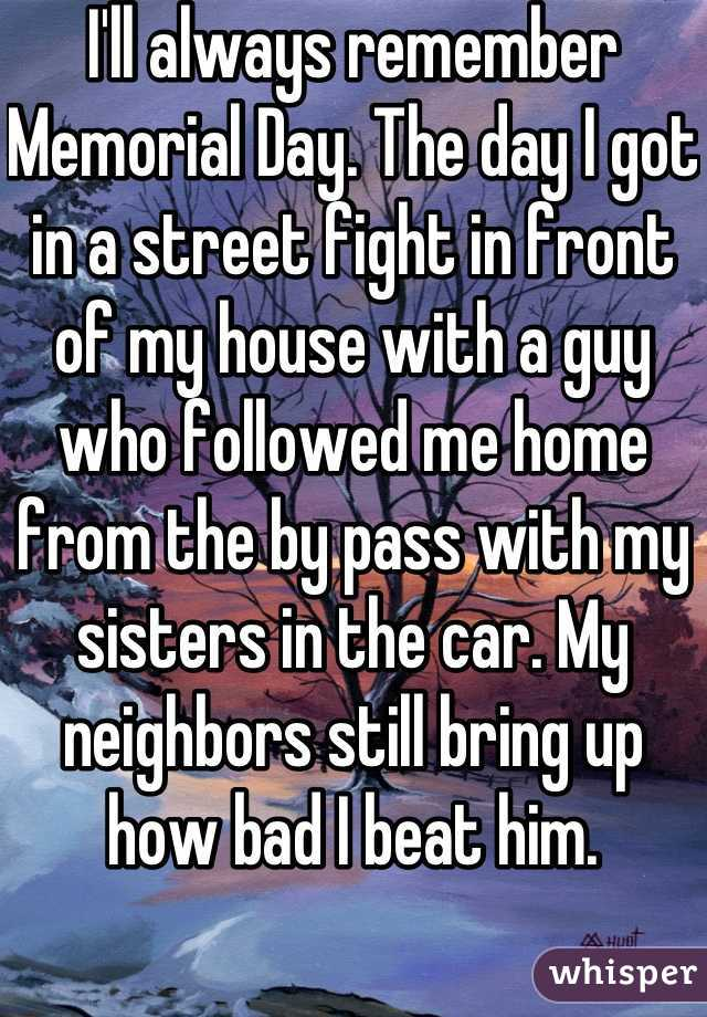 I'll always remember Memorial Day. The day I got in a street fight in front of my house with a guy who followed me home from the by pass with my sisters in the car. My neighbors still bring up how bad I beat him.