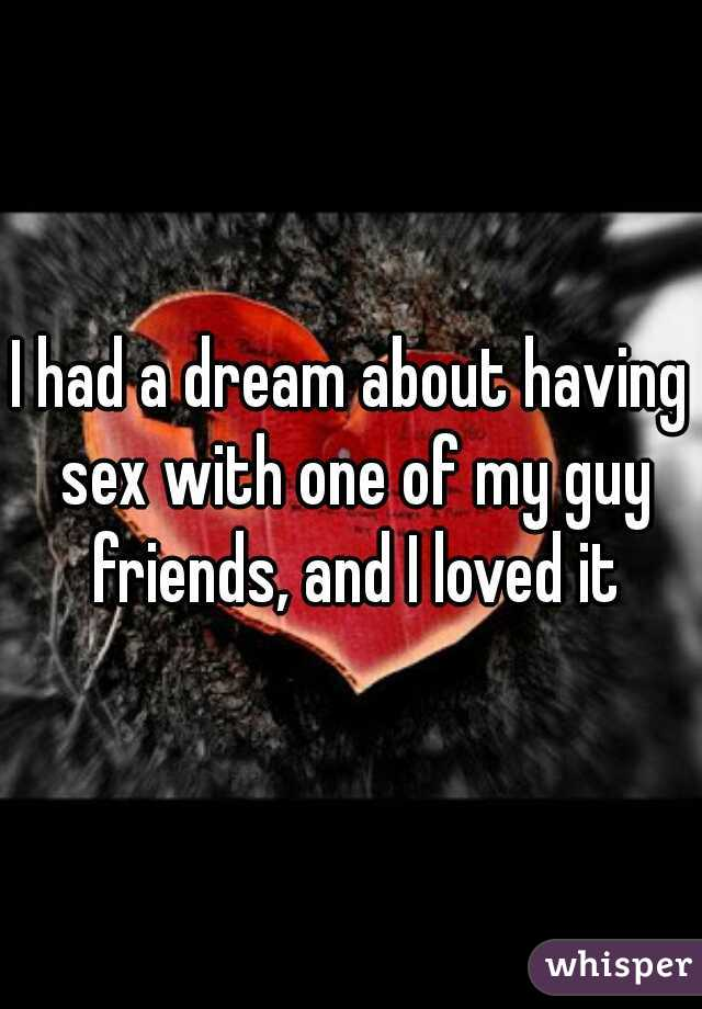 I had a dream about having sex with one of my guy friends, and I loved it
