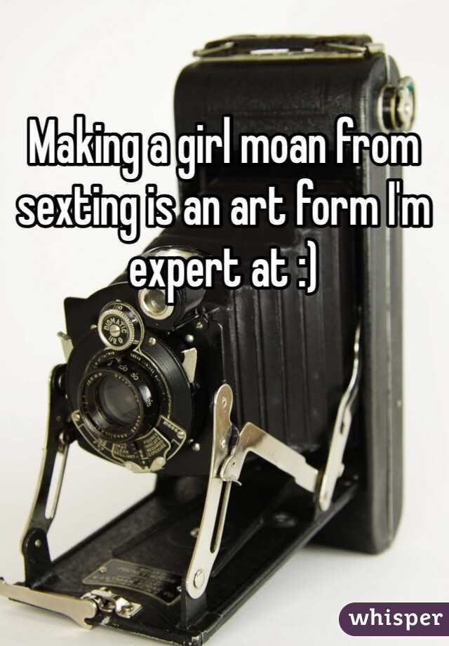 Making a girl moan from sexting is an art form I'm expert at :)