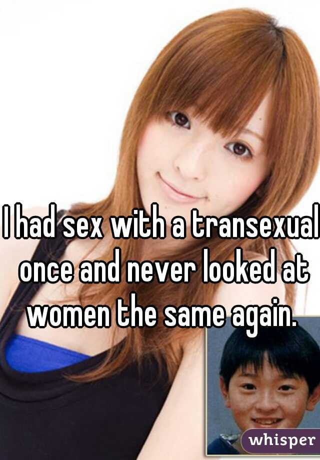 I had sex with a transexual once and never looked at women the same again.