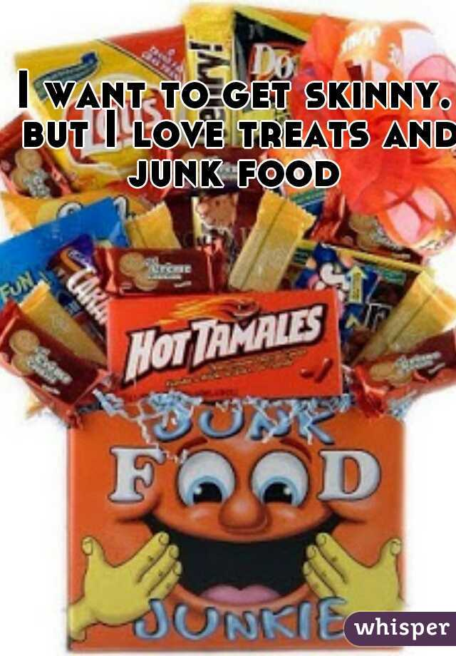 I want to get skinny. but I love treats and junk food