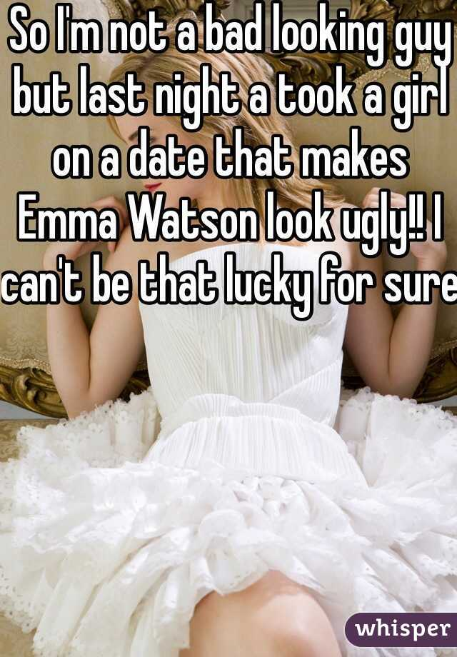 So I'm not a bad looking guy but last night a took a girl on a date that makes Emma Watson look ugly!! I can't be that lucky for sure