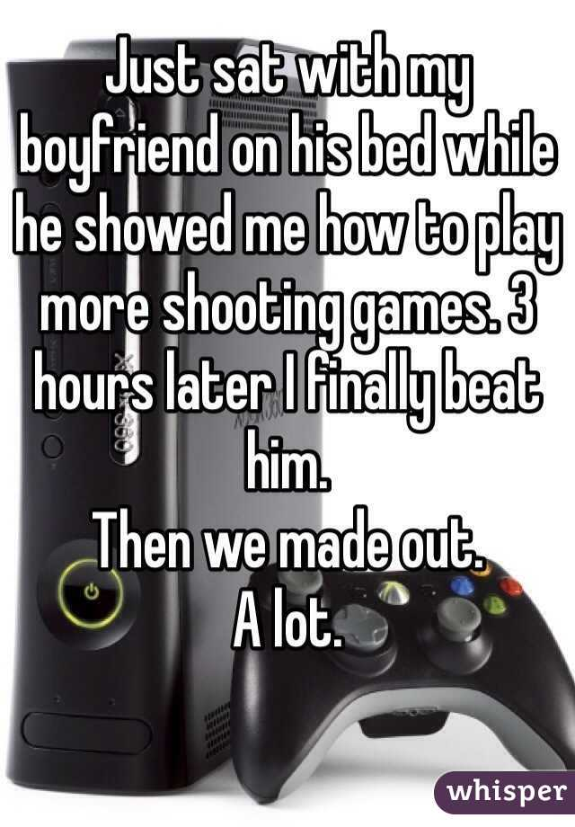 Just sat with my boyfriend on his bed while he showed me how to play more shooting games. 3 hours later I finally beat him.  Then we made out.  A lot.