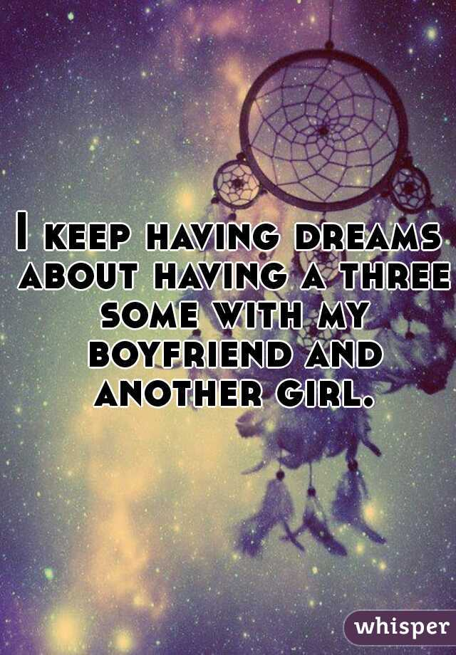 I keep having dreams about having a three some with my boyfriend and another girl.
