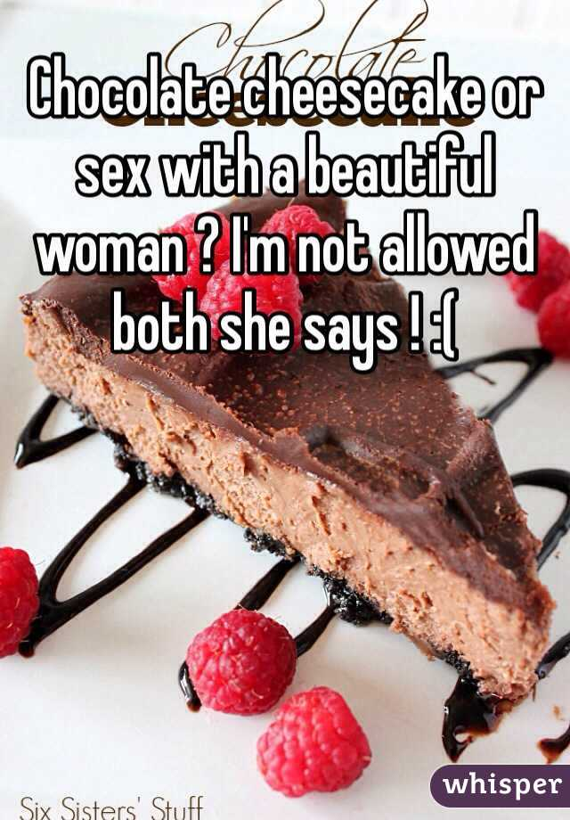 Chocolate cheesecake or sex with a beautiful woman ? I'm not allowed both she says ! :(