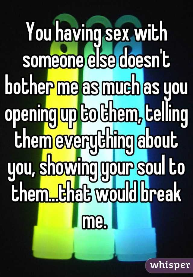 You having sex with someone else doesn't bother me as much as you opening up to them, telling them everything about you, showing your soul to them...that would break me.