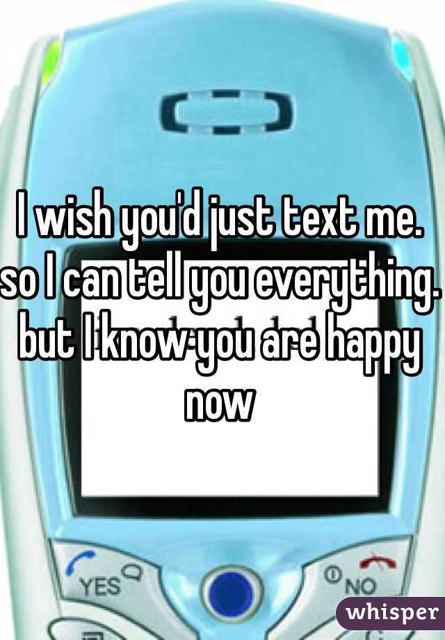 I wish you'd just text me. so I can tell you everything. but I know you are happy now